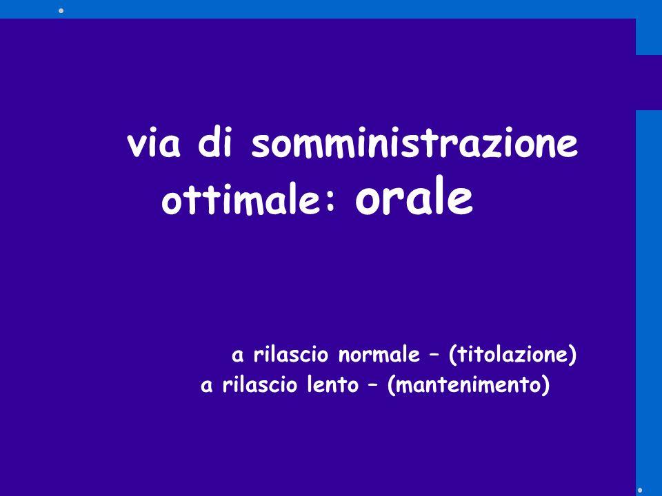 via di somministrazione ottimale: orale a rilascio normale – (titolazione) a rilascio lento – (mantenimento)