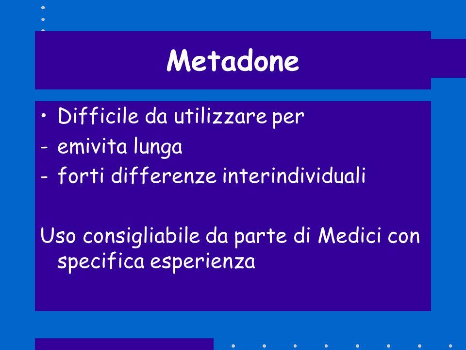 Metadone Difficile da utilizzare per -emivita lunga -forti differenze interindividuali Uso consigliabile da parte di Medici con specifica esperienza