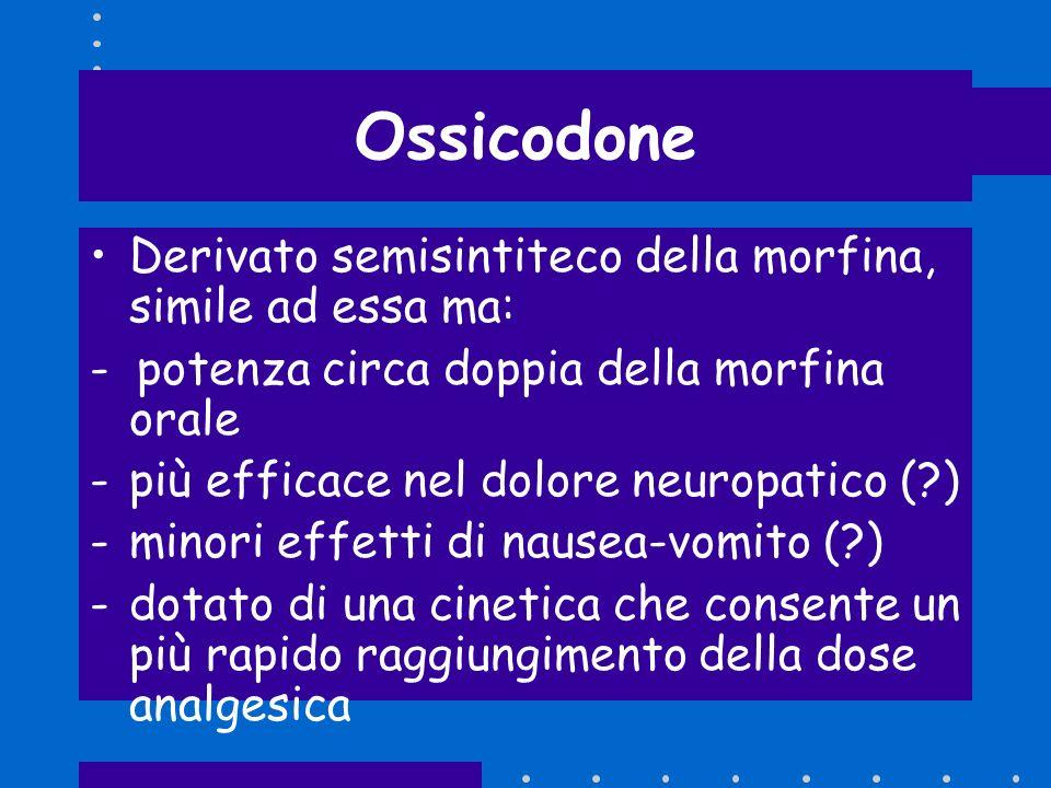 Ossicodone Derivato semisintiteco della morfina, simile ad essa ma: - potenza circa doppia della morfina orale -più efficace nel dolore neuropatico (?