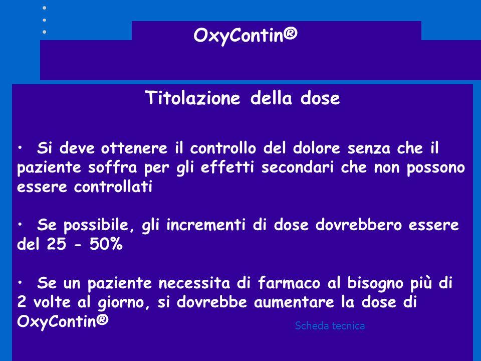 OxyContin® Titolazione della dose Si deve ottenere il controllo del dolore senza che il paziente soffra per gli effetti secondari che non possono esse