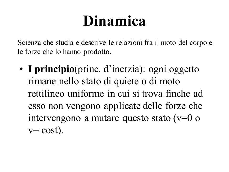 Dinamica I principio(princ. dinerzia): ogni oggetto rimane nello stato di quiete o di moto rettilineo uniforme in cui si trova finche ad esso non veng