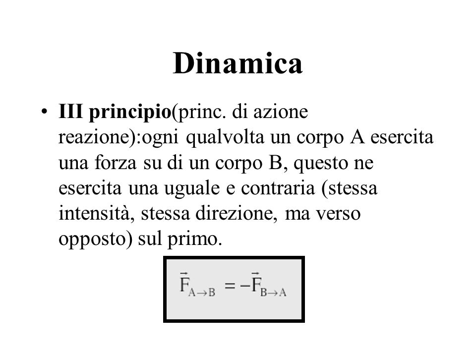 Dinamica III principio(princ. di azione reazione):ogni qualvolta un corpo A esercita una forza su di un corpo B, questo ne esercita una uguale e contr