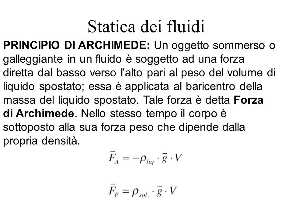 Statica dei fluidi PRINCIPIO DI ARCHIMEDE: Un oggetto sommerso o galleggiante in un fluido è soggetto ad una forza diretta dal basso verso l'alto pari
