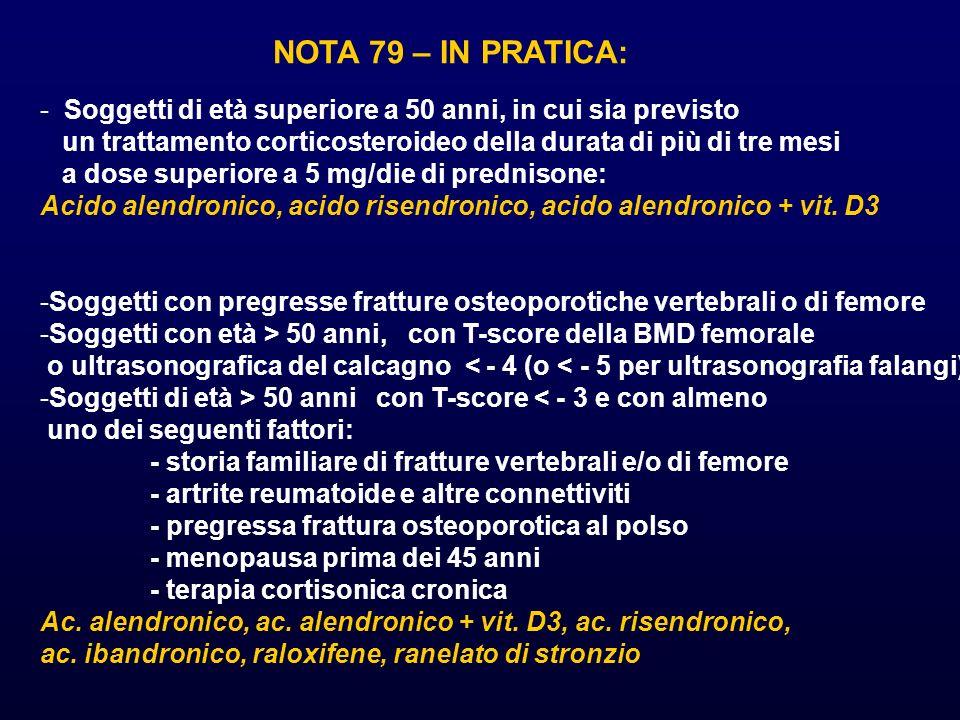 NOTA 79 – IN PRATICA: - Soggetti di età superiore a 50 anni, in cui sia previsto un trattamento corticosteroideo della durata di più di tre mesi a dose superiore a 5 mg/die di prednisone: Acido alendronico, acido risendronico, acido alendronico + vit.