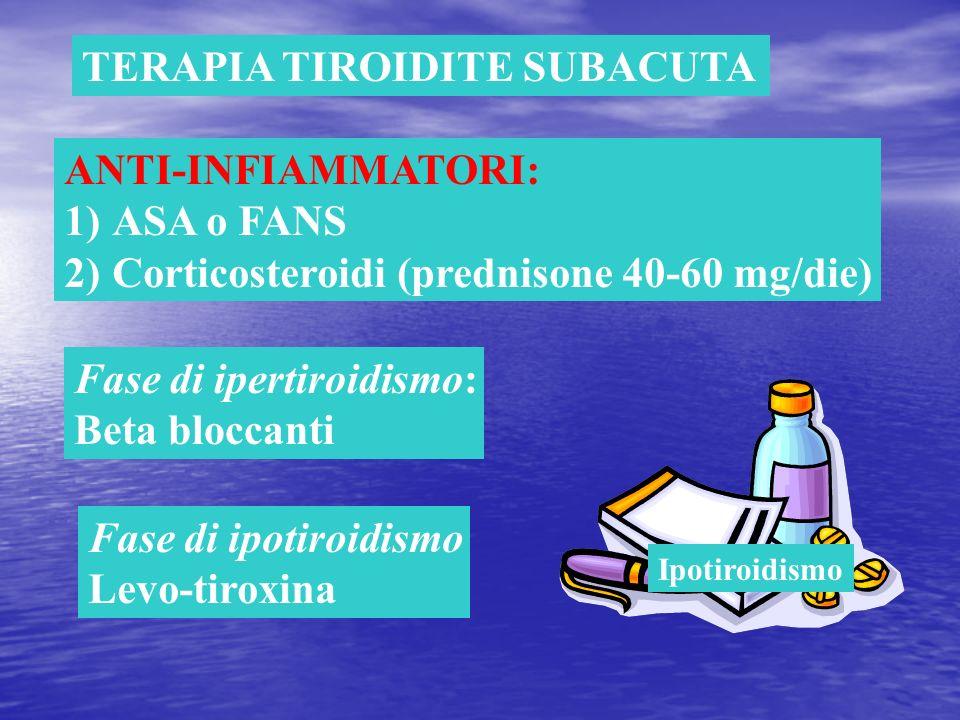 TERAPIA TIROIDITE SUBACUTA ANTI-INFIAMMATORI: 1)ASA o FANS 2)Corticosteroidi (prednisone 40-60 mg/die) Fase di ipertiroidismo: Beta bloccanti Fase di