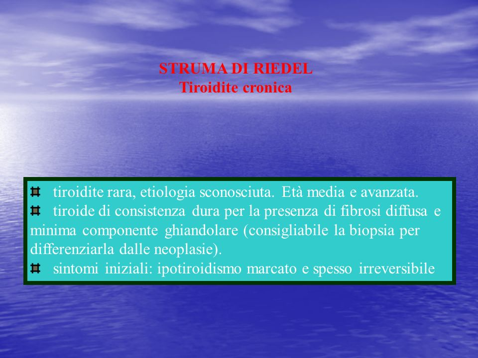 STRUMA DI RIEDEL Tiroidite cronica tiroidite rara, etiologia sconosciuta. Età media e avanzata. tiroide di consistenza dura per la presenza di fibrosi