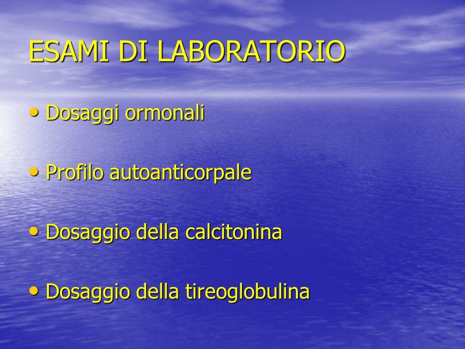 ESAMI DI LABORATORIO Dosaggi ormonali Dosaggi ormonali Profilo autoanticorpale Profilo autoanticorpale Dosaggio della calcitonina Dosaggio della calci