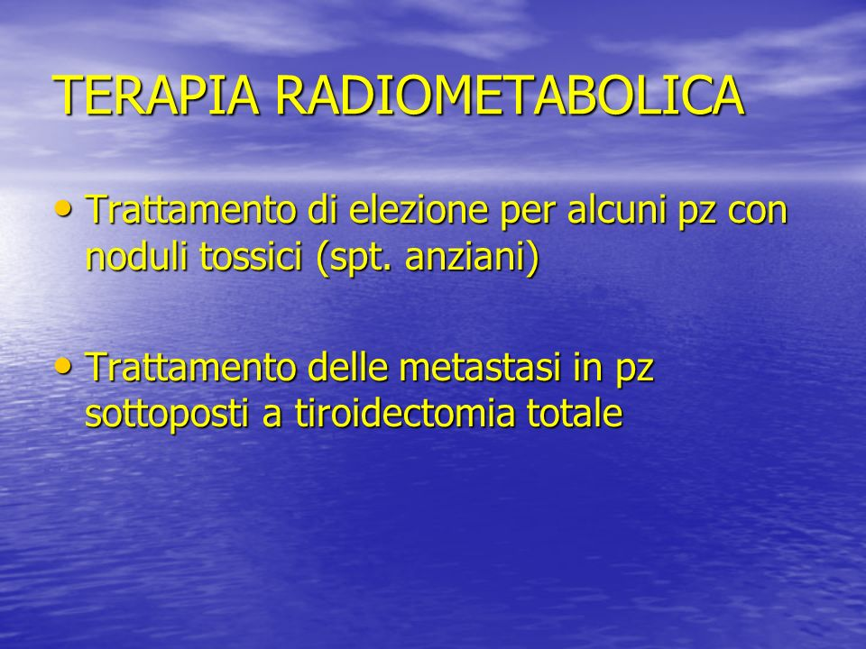 TERAPIA RADIOMETABOLICA Trattamento di elezione per alcuni pz con noduli tossici (spt. anziani) Trattamento di elezione per alcuni pz con noduli tossi