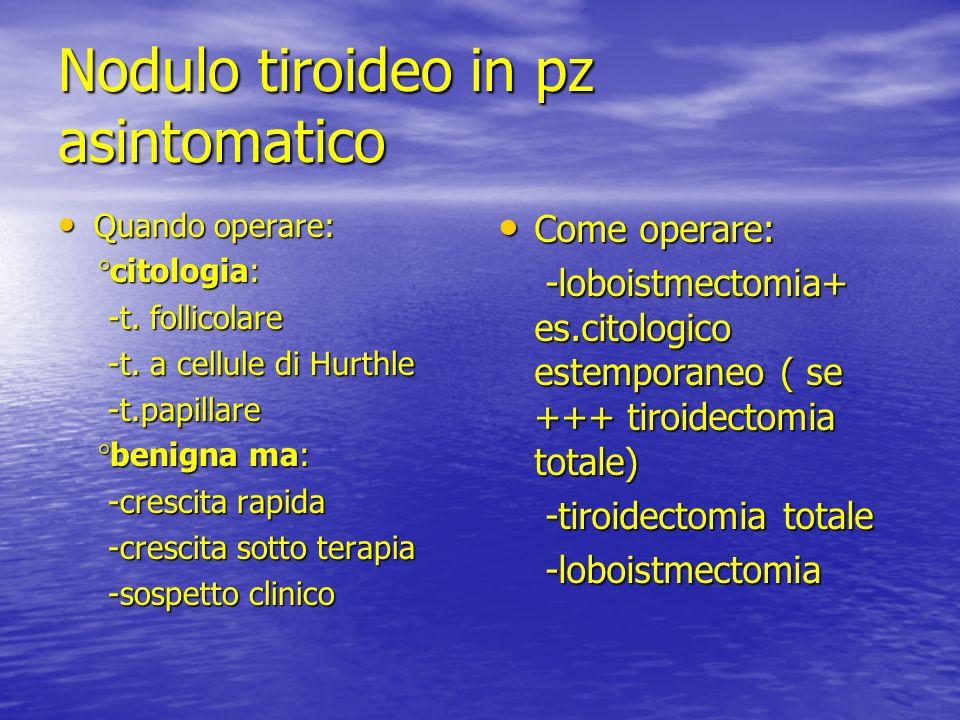 Nodulo tiroideo in pz asintomatico Quando operare: Quando operare: °citologia: °citologia: -t. follicolare -t. follicolare -t. a cellule di Hurthle -t