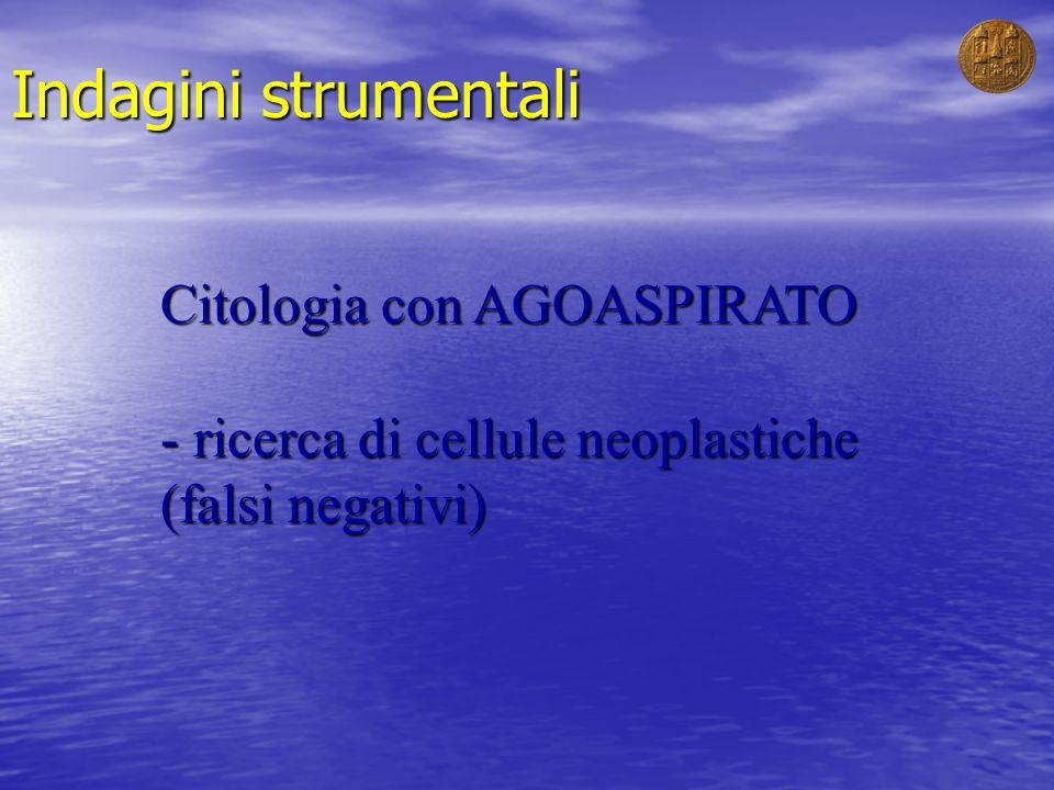 Indagini strumentali Citologia con AGOASPIRATO - ricerca di cellule neoplastiche (falsi negativi)
