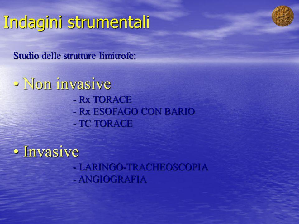 Indagini strumentali Studio delle strutture limitrofe: Non invasive Non invasive - Rx TORACE - Rx ESOFAGO CON BARIO - TC TORACE Invasive Invasive - LA