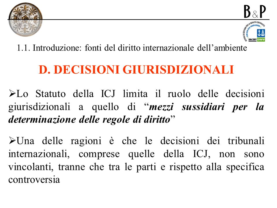 1.1. Introduzione: fonti del diritto internazionale dellambiente D. DECISIONI GIURISDIZIONALI Lo Statuto della ICJ limita il ruolo delle decisioni giu