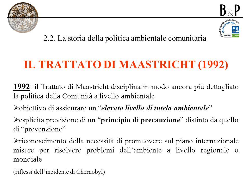 2.2. La storia della politica ambientale comunitaria IL TRATTATO DI MAASTRICHT (1992) 1992 : il Trattato di Maastricht disciplina in modo ancora più d