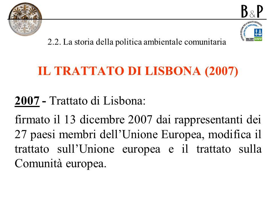 2.2. La storia della politica ambientale comunitaria IL TRATTATO DI LISBONA (2007) 2007 - Trattato di Lisbona: firmato il 13 dicembre 2007 dai rappres