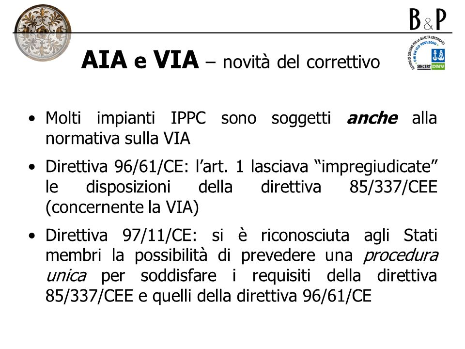 AIA e VIA – novità del correttivo Molti impianti IPPC sono soggetti anche alla normativa sulla VIA Direttiva 96/61/CE: lart. 1 lasciava impregiudicate