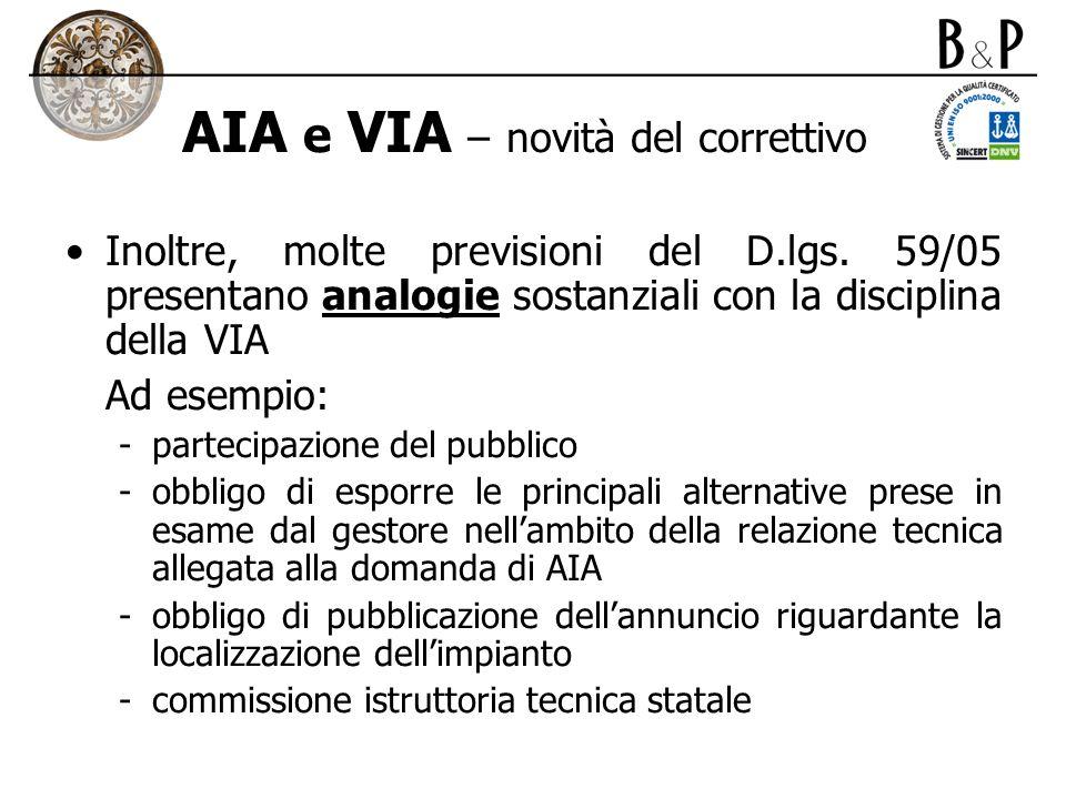 AIA e VIA – novità del correttivo Inoltre, molte previsioni del D.lgs. 59/05 presentano analogie sostanziali con la disciplina della VIA Ad esempio: -