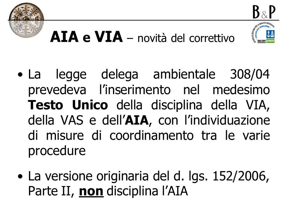 AIA e VIA – novità del correttivo La legge delega ambientale 308/04 prevedeva linserimento nel medesimo Testo Unico della disciplina della VIA, della