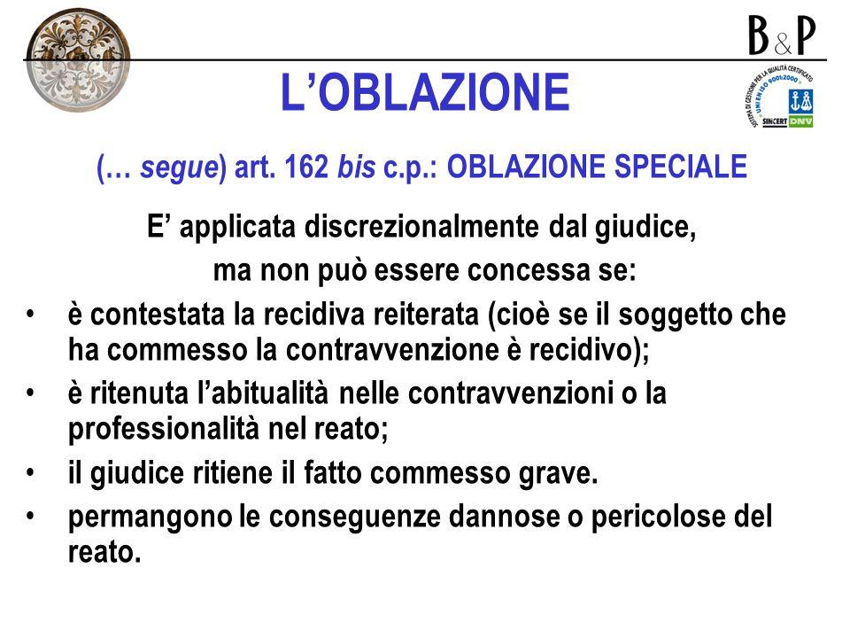 LOBLAZIONE art. 162 bis c.p.: OBLAZIONE SPECIALE ( segue … ) Richiede la presenza delle seguenti condizioni: il reato commesso è una contravvenzione p