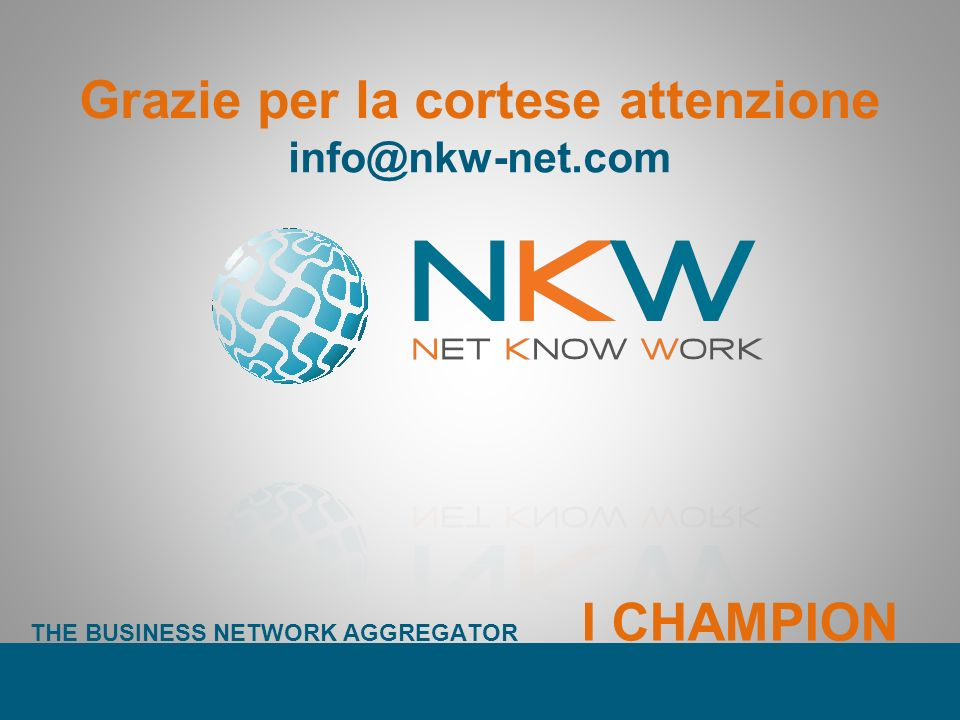 Grazie per la cortese attenzione info@nkw-net.com THE BUSINESS NETWORK AGGREGATOR I CHAMPION