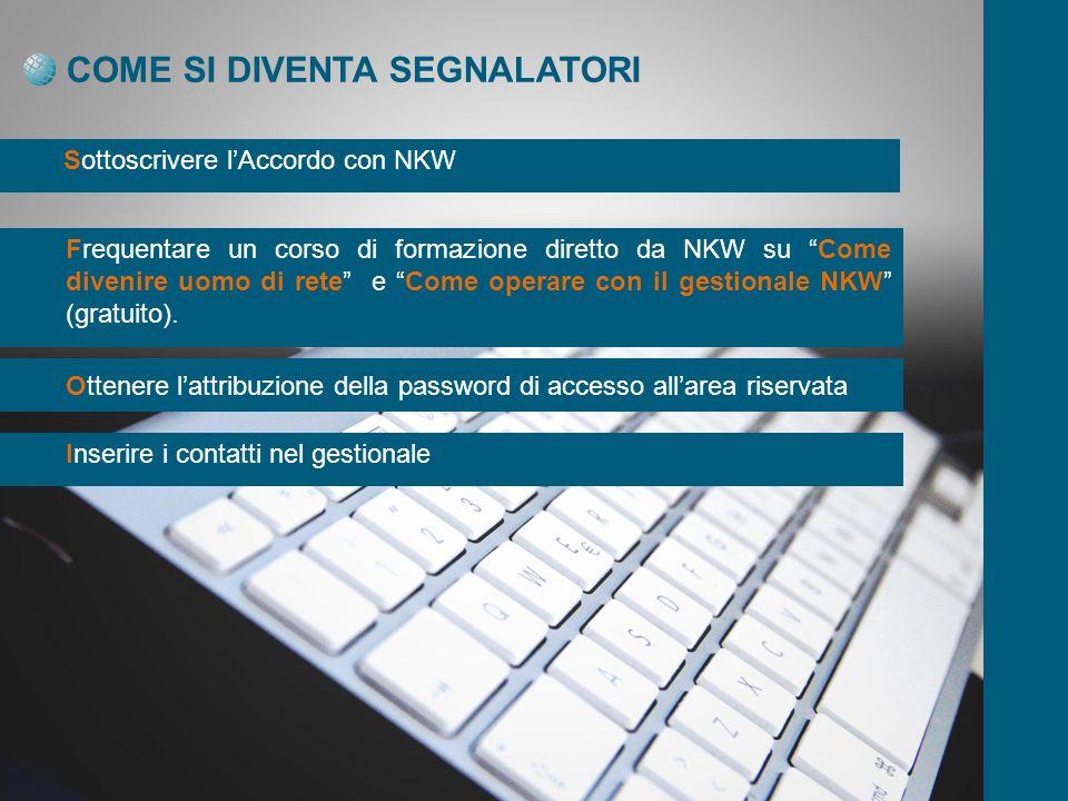COME SI DIVENTA SEGNALATORI Sottoscrivere lAccordo con NKW Frequentare un corso di formazione diretto da NKW su Come divenire uomo di rete e Come operare con il gestionale NKW (gratuito).
