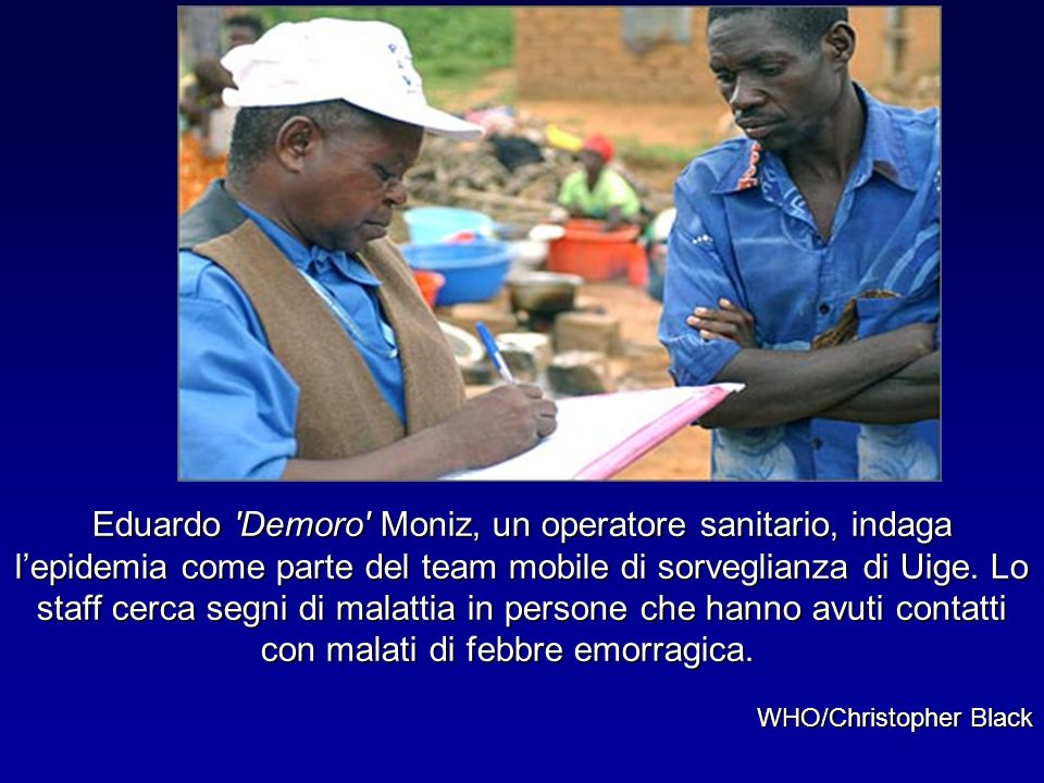 Eduardo 'Demoro' Moniz, un operatore sanitario, indaga lepidemia come parte del team mobile di sorveglianza di Uige. Lo staff cerca segni di malattia