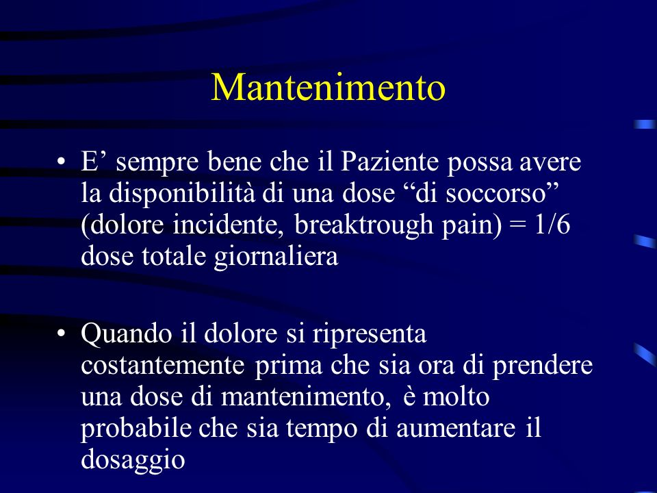 Mantenimento E sempre bene che il Paziente possa avere la disponibilità di una dose di soccorso (dolore incidente, breaktrough pain) = 1/6 dose totale