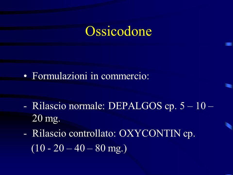 Ossicodone Formulazioni in commercio: -Rilascio normale: DEPALGOS cp. 5 – 10 – 20 mg. -Rilascio controllato: OXYCONTIN cp. (10 - 20 – 40 – 80 mg.)