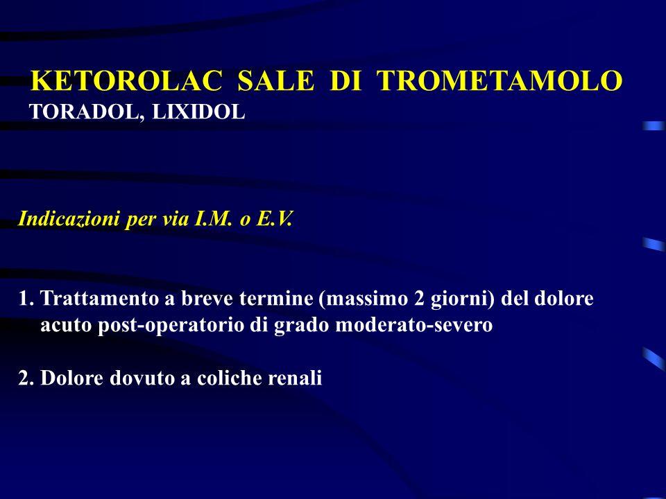 KETOROLAC SALE DI TROMETAMOLO TORADOL, LIXIDOL Indicazioni per via I.M. o E.V. 1. Trattamento a breve termine (massimo 2 giorni) del dolore acuto post