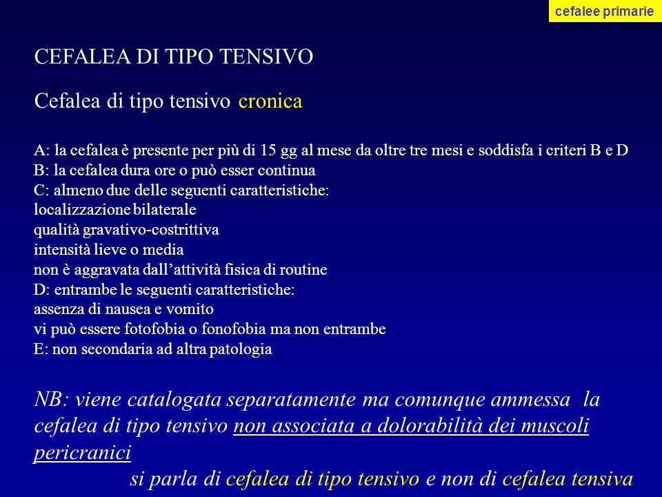 CEFALEA DI TIPO TENSIVO Cefalea di tipo tensivo cronica A: la cefalea è presente per più di 15 gg al mese da oltre tre mesi e soddisfa i criteri B e D