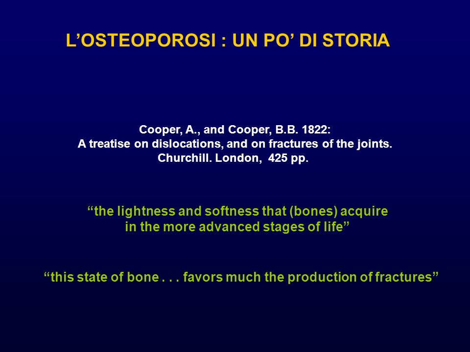 Cooper, A., and Cooper, B.B. 1822: A treatise on dislocations, and on fractures of the joints. Churchill. London, 425 pp. LOSTEOPOROSI : UN PO DI STOR