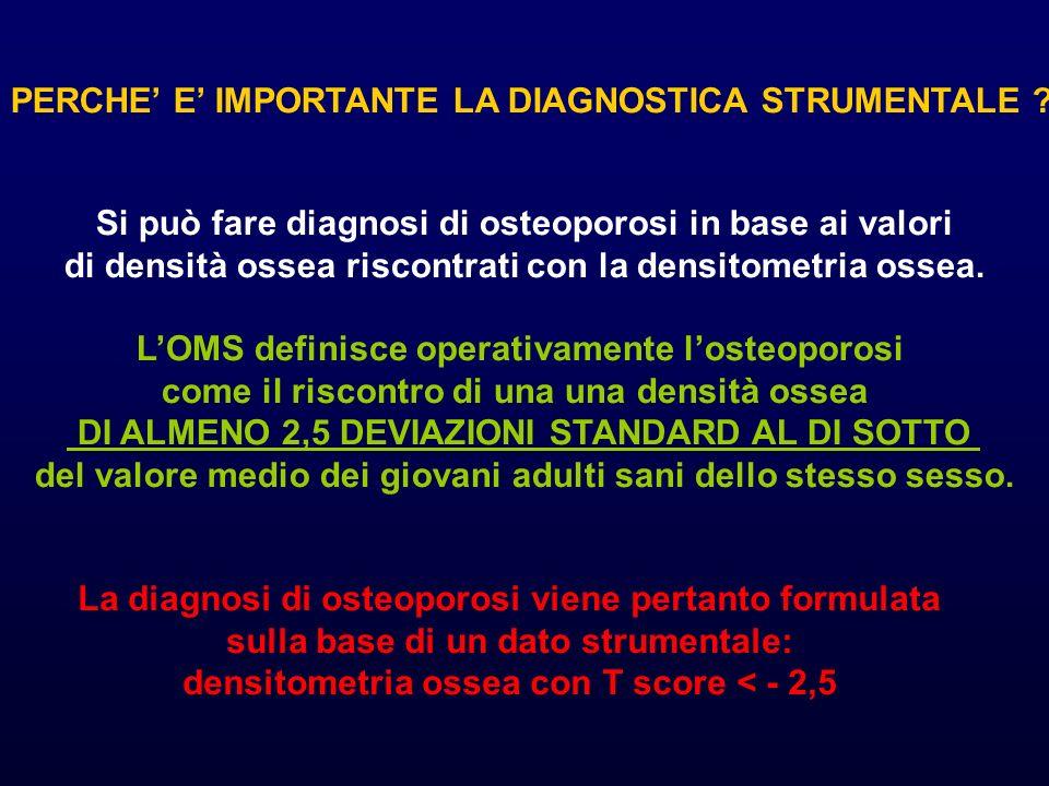 PERCHE E IMPORTANTE LA DIAGNOSTICA STRUMENTALE ? Si può fare diagnosi di osteoporosi in base ai valori di densità ossea riscontrati con la densitometr