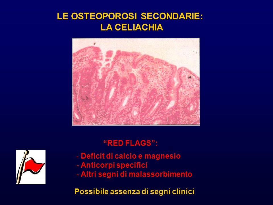 LE OSTEOPOROSI SECONDARIE: LA CELIACHIA RED FLAGS: - Deficit di calcio e magnesio - Anticorpi specifici - Altri segni di malassorbimento Possibile ass