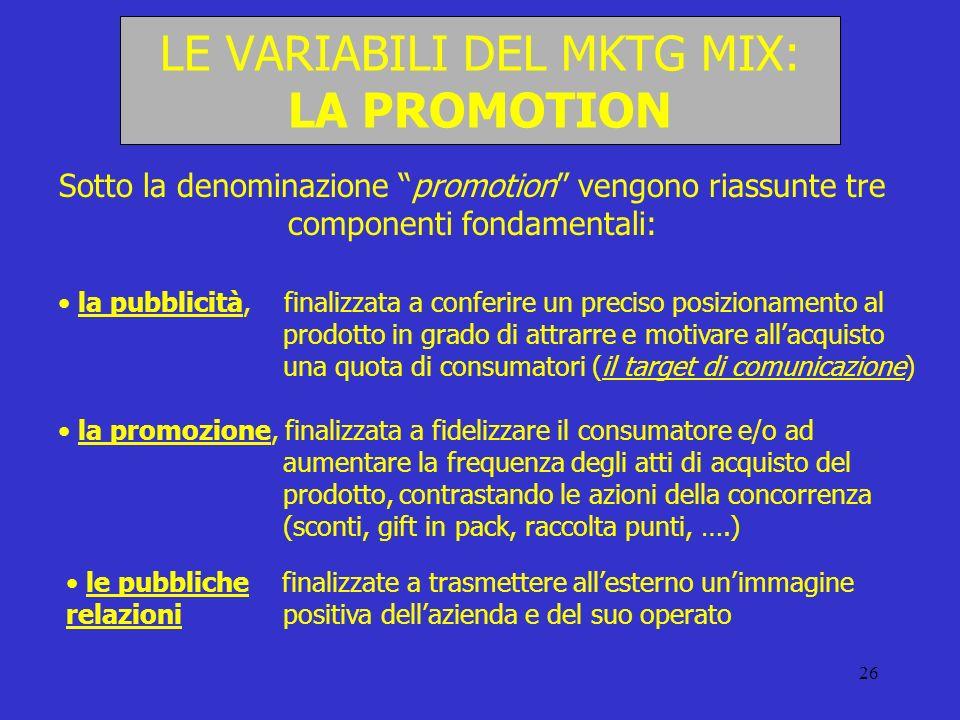 26 LE VARIABILI DEL MKTG MIX: LA PROMOTION Sotto la denominazione promotion vengono riassunte tre componenti fondamentali: la pubblicità, finalizzata