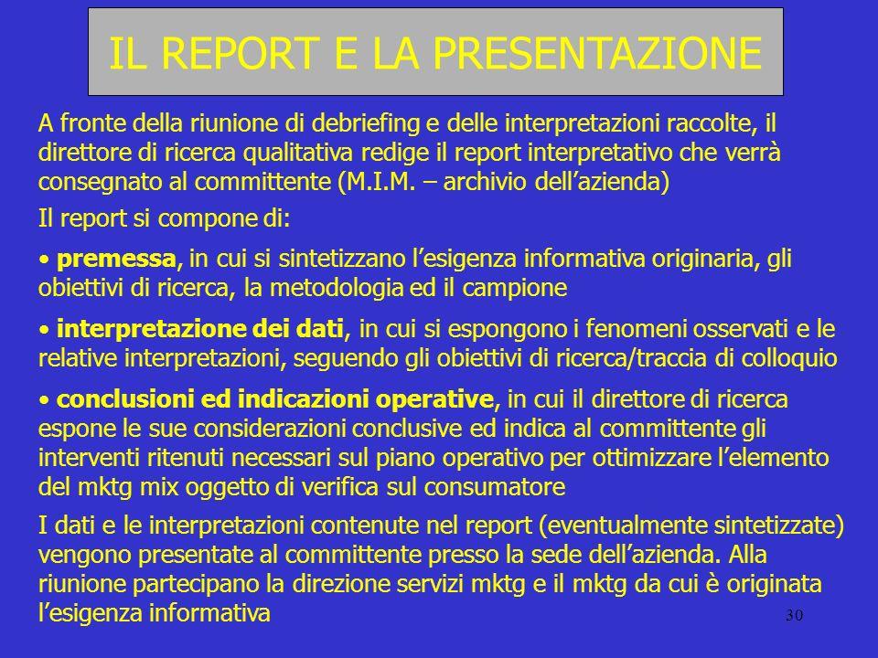 30 IL REPORT E LA PRESENTAZIONE A fronte della riunione di debriefing e delle interpretazioni raccolte, il direttore di ricerca qualitativa redige il