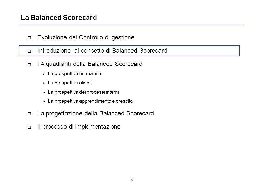 7 Introduzione al concetto di Balanced Scorecard La Balanced Scorecard (BSC) è un sistema di misurazione e valutazione delle performance del management aziendale che utilizza in modo integrato informazioni relative a quattro distinte prospettive di analisi: La costruzione di indicatori specifici per ogni prospettiva consente di stabilire un bilanciamento (da qui il termine balanced) ed una correlazione tra i diversi indicatori di controllo delle performance nei seguenti termini: -sia verso linterno (azienda) che verso lesterno (mercato) -sia in ottica di breve periodo che di medio lungo termine Finanziaria Clienti Processi interni Apprendimento e crescita SCORECARD Pagella BALANCED Bilanciata