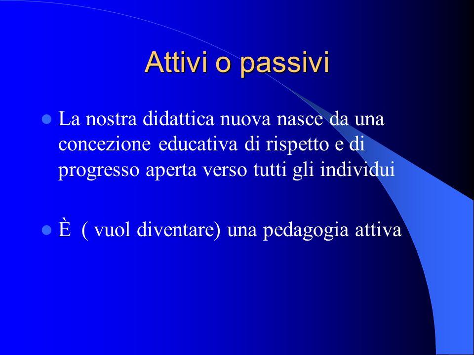Attivi o passivi La nostra didattica nuova nasce da una concezione educativa di rispetto e di progresso aperta verso tutti gli individui È ( vuol dive