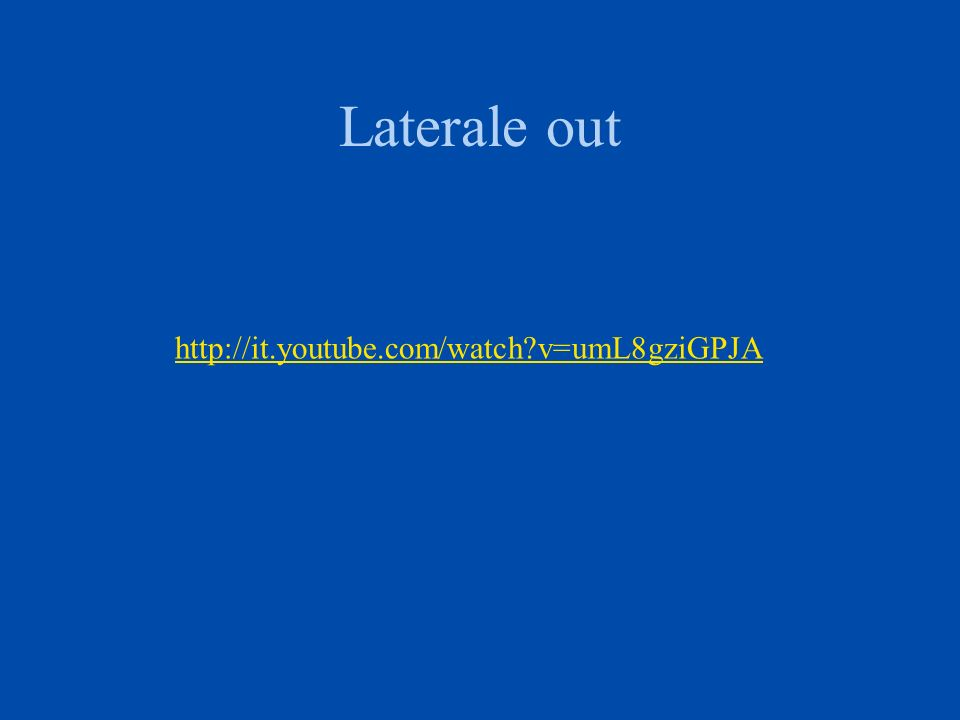 Laterale out http://it.youtube.com/watch?v=umL8gziGPJA