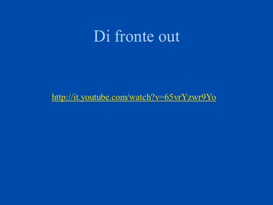 Di fronte out http://it.youtube.com/watch?v=65vrYzwr9Yo