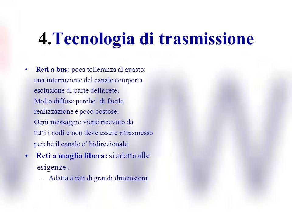 4.Tecnologia di trasmissione Reti a bus: poca tolleranza al guasto: una interruzione del canale comporta esclusione di parte della rete. Molto diffuse