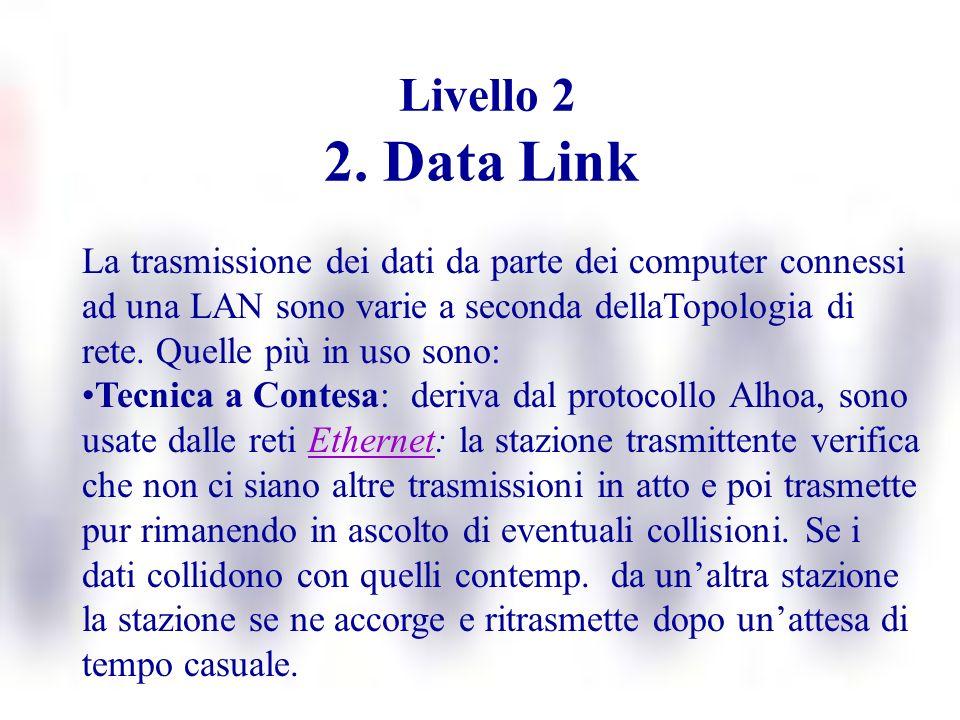 Livello 2 2. Data Link La trasmissione dei dati da parte dei computer connessi ad una LAN sono varie a seconda dellaTopologia di rete. Quelle più in u