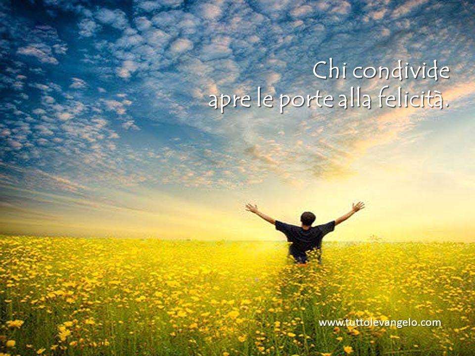 Chi condivide apre le porte alla felicità. www.tuttolevangelo.com