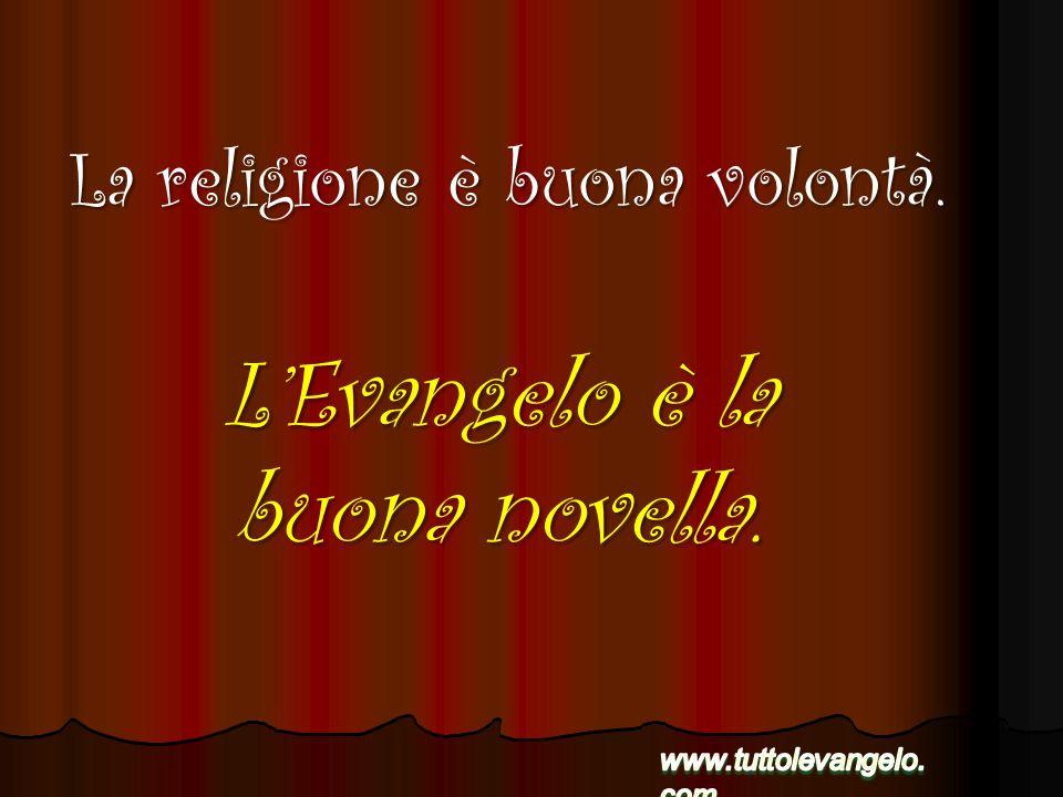 LEvangelo è la buona novella. La religione è buona volontà.