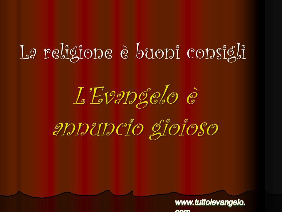 LEvangelo è annuncio gioioso La religione è buoni consigli