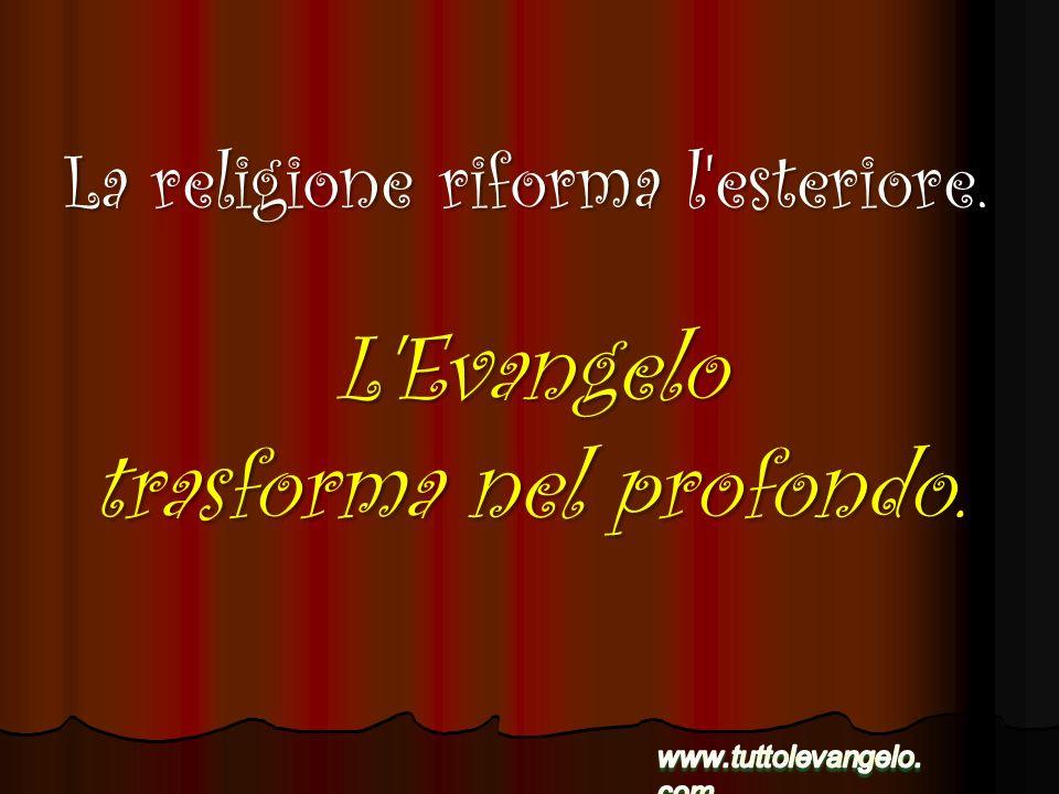 L'Evangelo trasforma nel profondo. La religione riforma l'esteriore.
