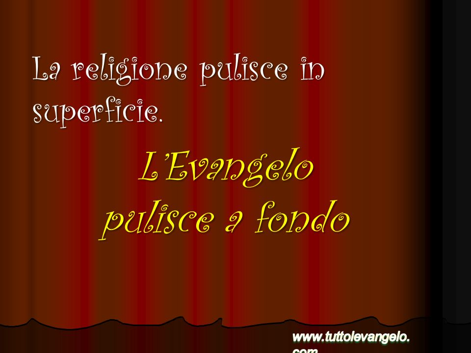 LEvangelo pulisce a fondo La religione pulisce in superficie.
