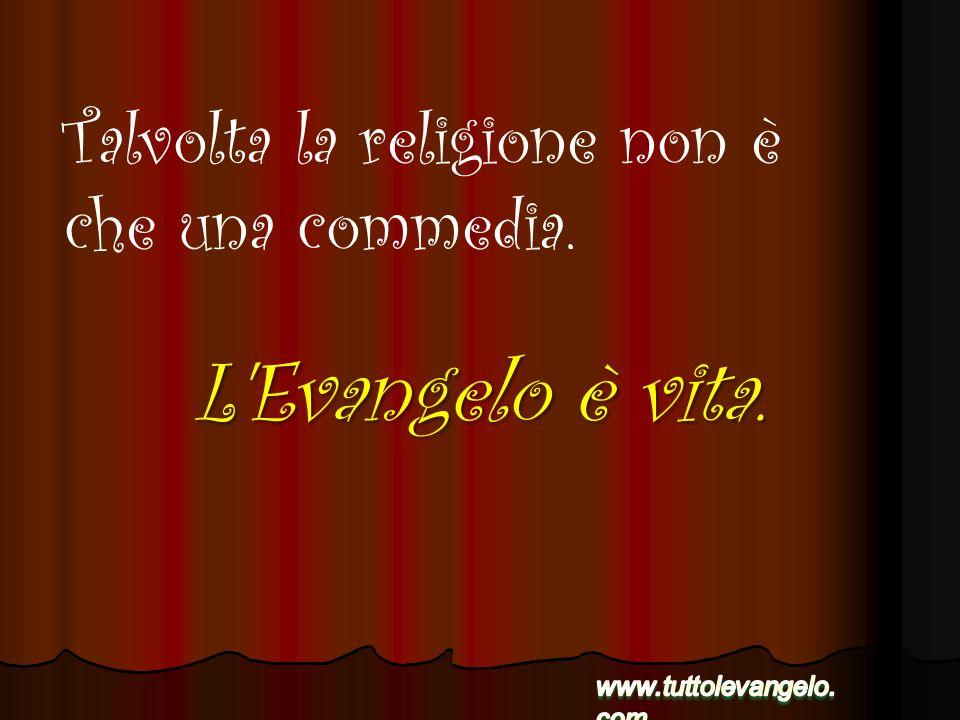 L'Evangelo è vita. Talvolta la religione non è che una commedia.