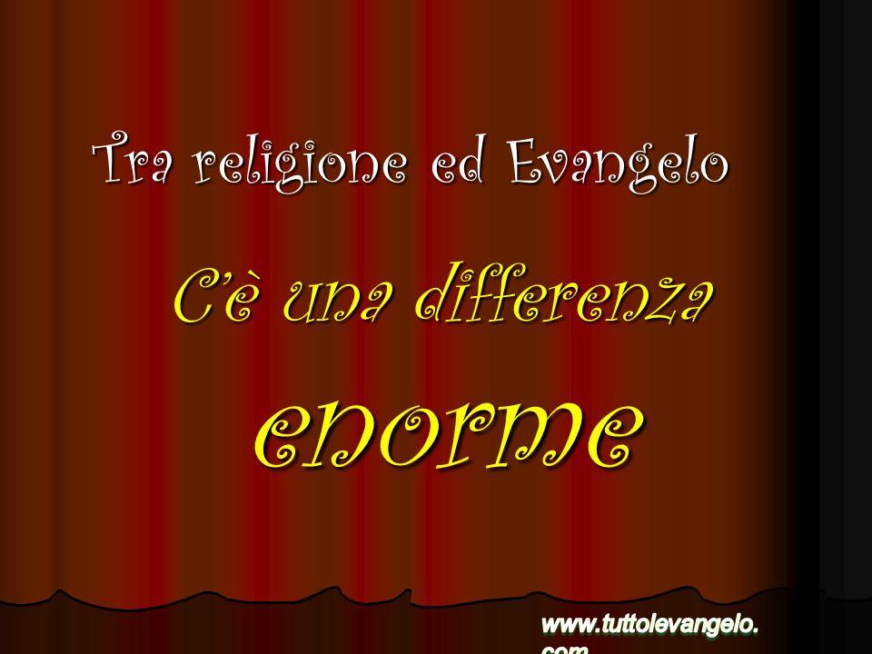 Cè una differenza enorme Tra religione ed Evangelo