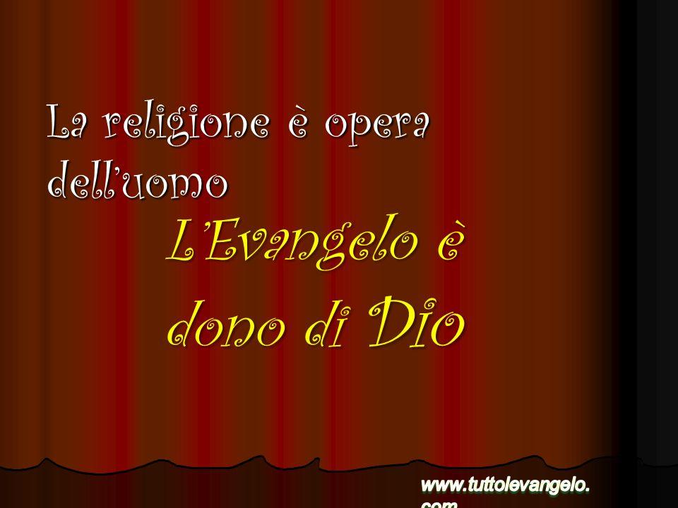 LEvangelo è dono di Dio La religione è opera delluomo