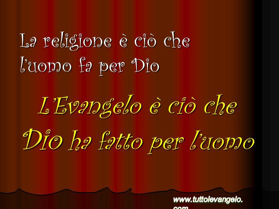 LEvangelo è ciò che Dio ha fatto per luomo La religione è ciò che luomo fa per Dio