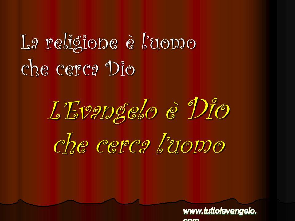 LEvangelo è Dio che cerca luomo La religione è luomo che cerca Dio